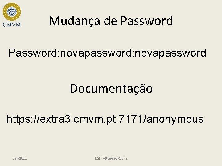 Mudança de Password: novapassword Documentação https: //extra 3. cmvm. pt: 7171/anonymous Jan-2011 DSIT –