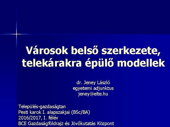 Városok belső szerkezete, telekárakra épülő modellek dr. Jeney László egyetemi adjunktus jeney@elte. hu Település-gazdaságtan