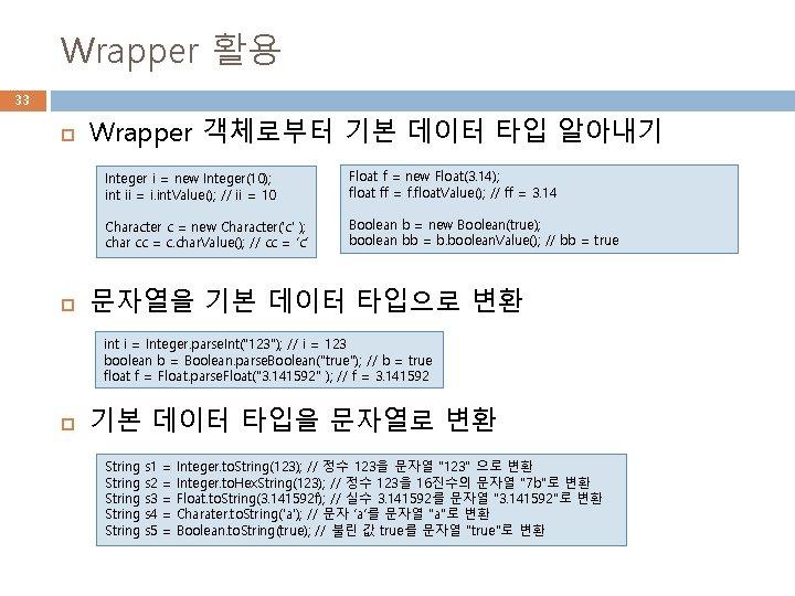 Wrapper 활용 33 Wrapper 객체로부터 기본 데이터 타입 알아내기 Integer i = new Integer(10);