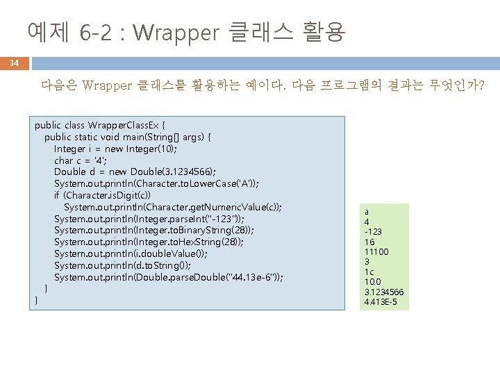 예제 6 -2 : Wrapper 클래스 활용 34 다음은 Wrapper 클래스를 활용하는 예이다. 다음