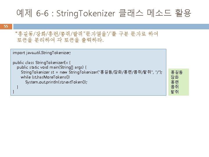 """예제 6 -6 : String. Tokenizer 클래스 메소드 활용 55 """"홍길동/장화/홍련/콩쥐/팥쥐""""문자열을'/'를 구분 문자로 하여"""