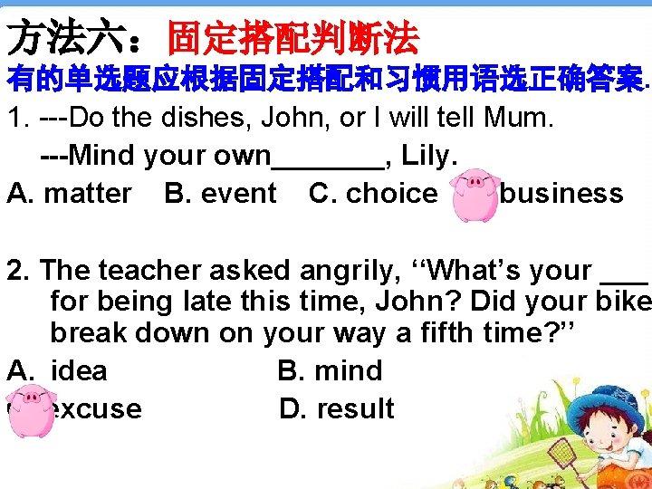 方法六:固定搭配判断法 有的单选题应根据固定搭配和习惯用语选正确答案. 1. ---Do the dishes, John, or I will tell Mum. ---Mind your
