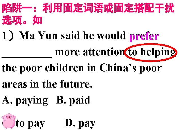 陷阱一:利用固定词语或固定搭配干扰 选项。如 1)Ma Yun said he would prefer _____ more attention to helping the