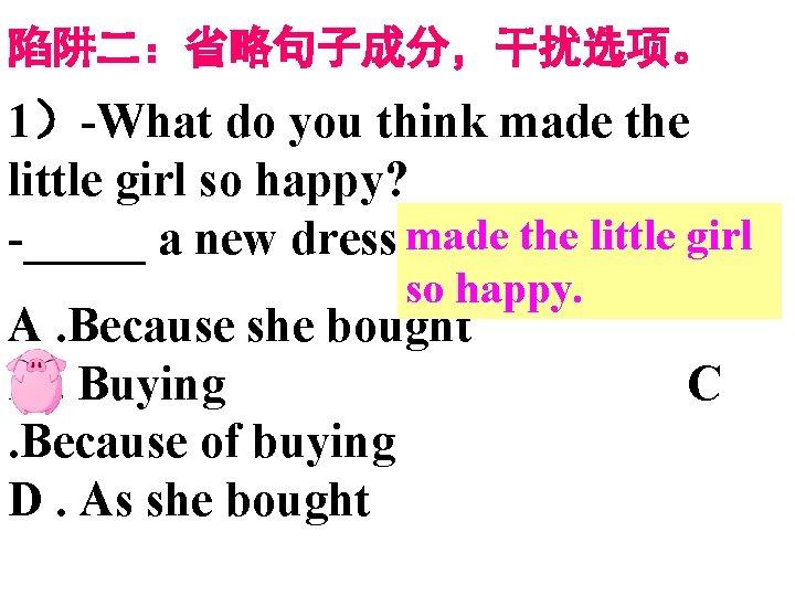 陷阱二:省略句子成分,干扰选项。 1)-What do you think made the little girl so happy? -_____ a new