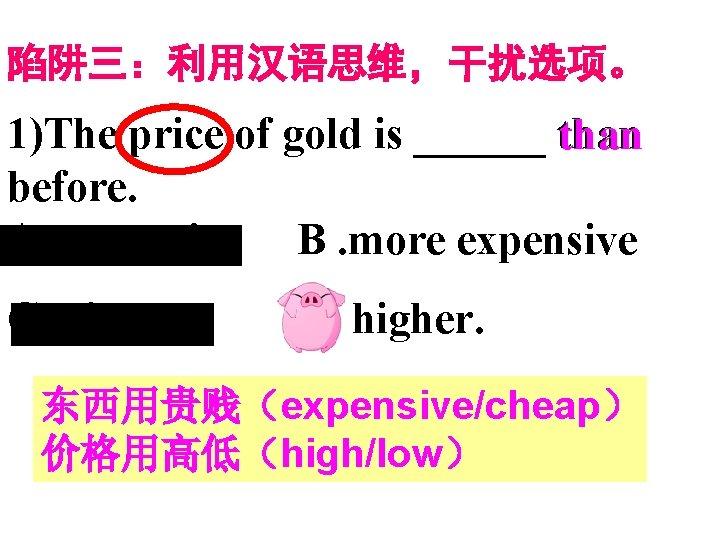 陷阱三:利用汉语思维,干扰选项。 1)The price of gold is ______ than before. A. expensive B. more expensive