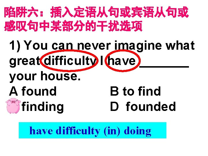 陷阱六:插入定语从句或宾语从句或 感叹句中某部分的干扰选项 1) You can never imagine what great difficulty I have _______ your
