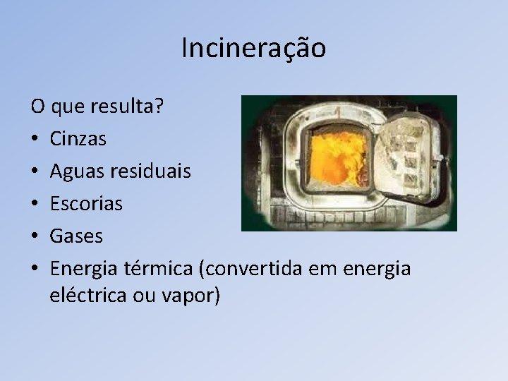 Incineração O que resulta? • Cinzas • Aguas residuais • Escorias • Gases •