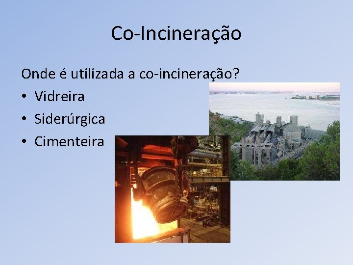 Co-Incineração Onde é utilizada a co-incineração? • Vidreira • Siderúrgica • Cimenteira