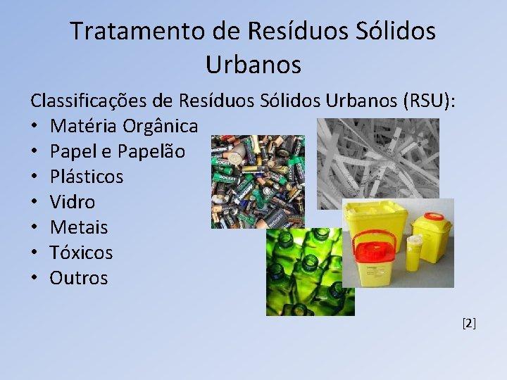 Tratamento de Resíduos Sólidos Urbanos Classificações de Resíduos Sólidos Urbanos (RSU): • Matéria Orgânica