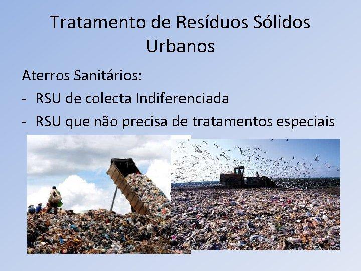 Tratamento de Resíduos Sólidos Urbanos Aterros Sanitários: - RSU de colecta Indiferenciada - RSU