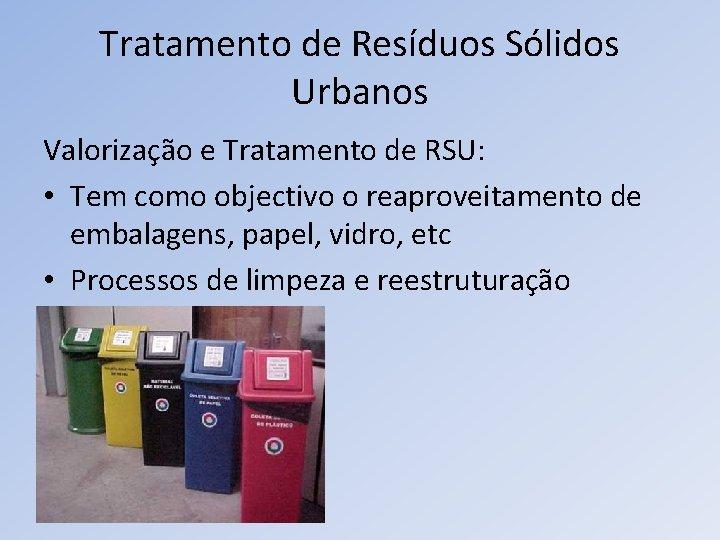 Tratamento de Resíduos Sólidos Urbanos Valorização e Tratamento de RSU: • Tem como objectivo