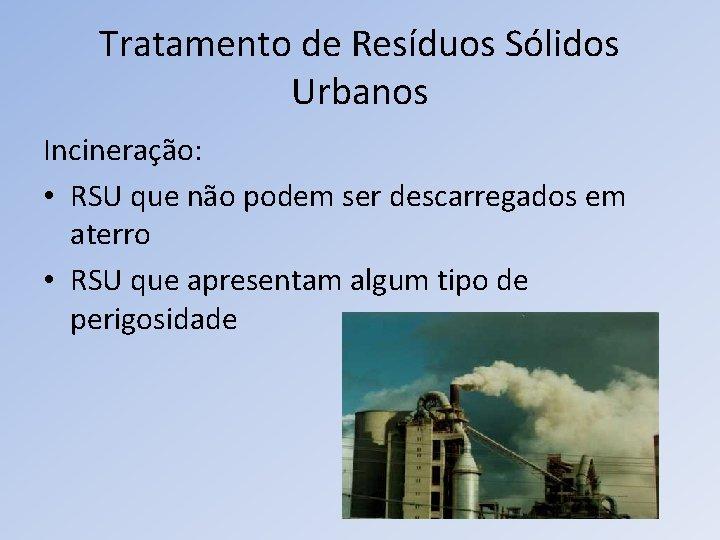 Tratamento de Resíduos Sólidos Urbanos Incineração: • RSU que não podem ser descarregados em
