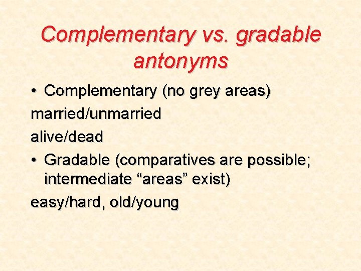 Complementary vs. gradable antonyms • Complementary (no grey areas) married/unmarried alive/dead • Gradable (comparatives