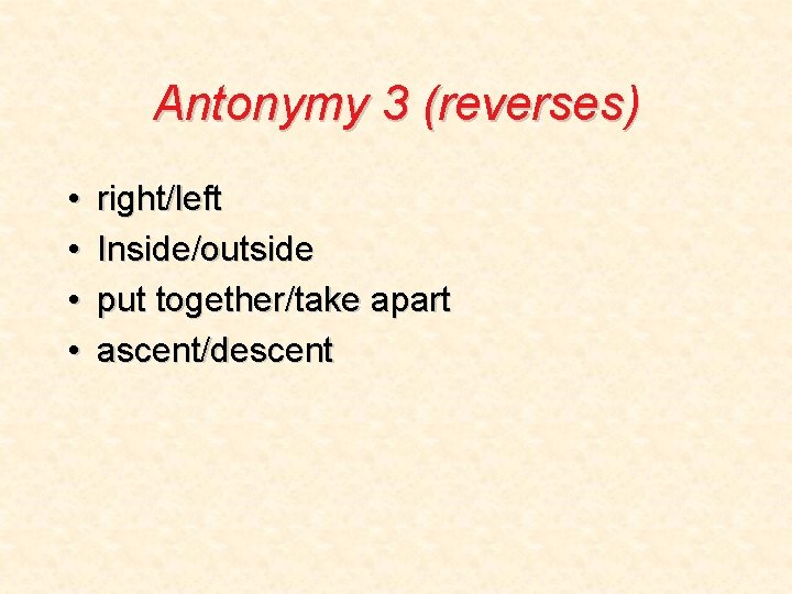 Antonymy 3 (reverses) • • right/left Inside/outside put together/take apart ascent/descent