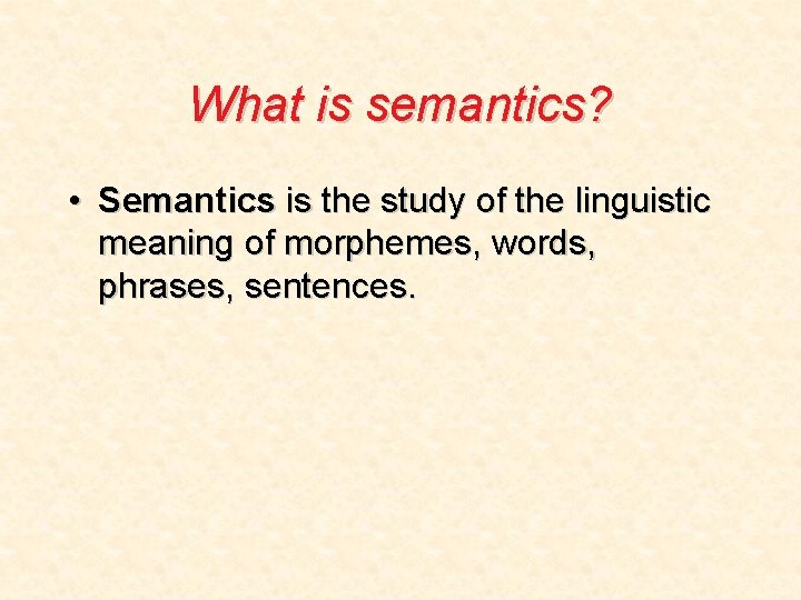 What is semantics? • Semantics is the study of the linguistic meaning of morphemes,