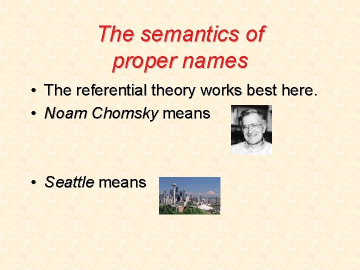 The semantics of proper names • The referential theory works best here. • Noam