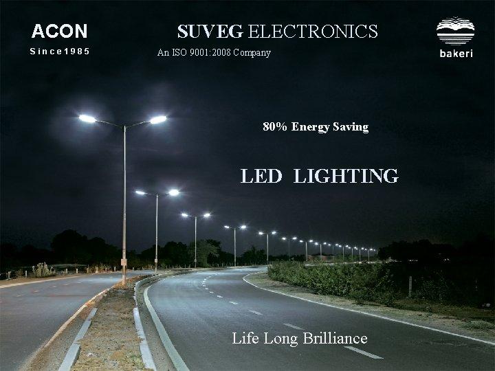 ACON Since 1985 SUVEG ELECTRONICS An ISO 9001: 2008 Company 80% Energy Saving LED