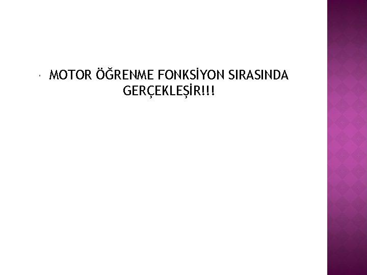 MOTOR ÖĞRENME FONKSİYON SIRASINDA GERÇEKLEŞİR!!!