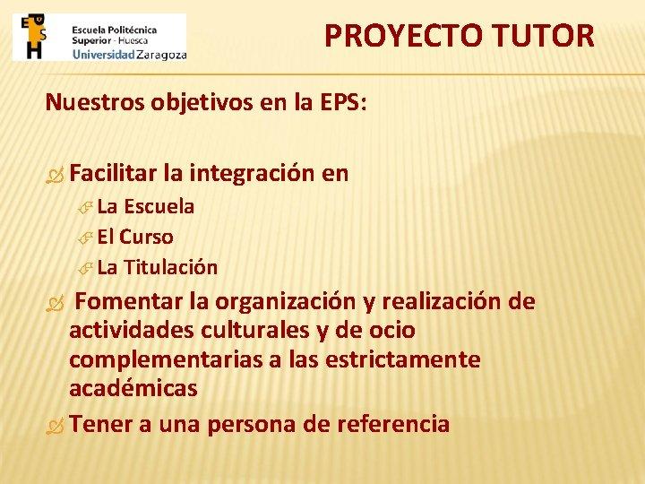 PROYECTO TUTOR Nuestros objetivos en la EPS: Facilitar la integración en La Escuela El