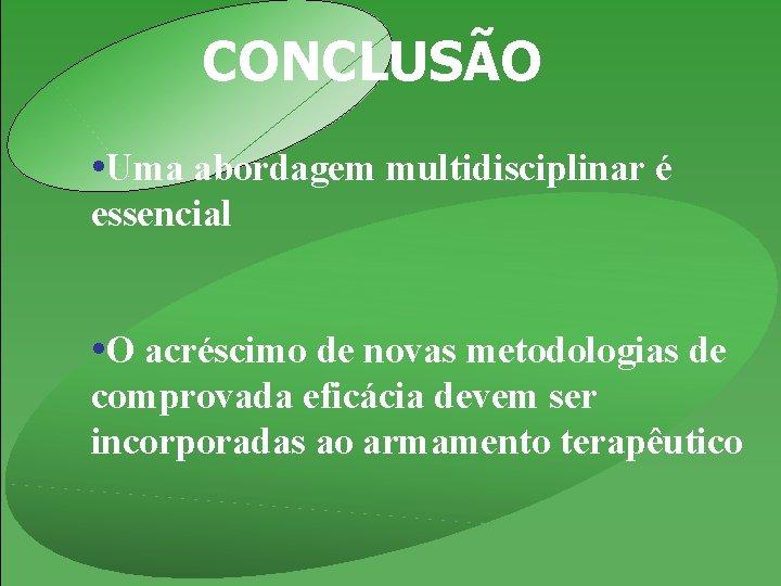 CONCLUSÃO • Uma abordagem multidisciplinar é essencial • O acréscimo de novas metodologias de