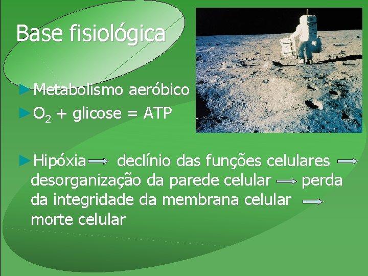 Base fisiológica ►Metabolismo aeróbico ►O 2 + glicose = ATP ►Hipóxia declínio das funções