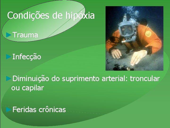 Condições de hipóxia ►Trauma ►Infecção ►Diminuição do suprimento arterial: troncular ou capilar ►Feridas crônicas