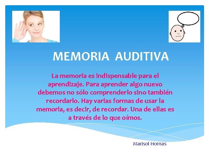 MEMORIA AUDITIVA La memoria es indispensable para el aprendizaje. Para aprender algo nuevo debemos