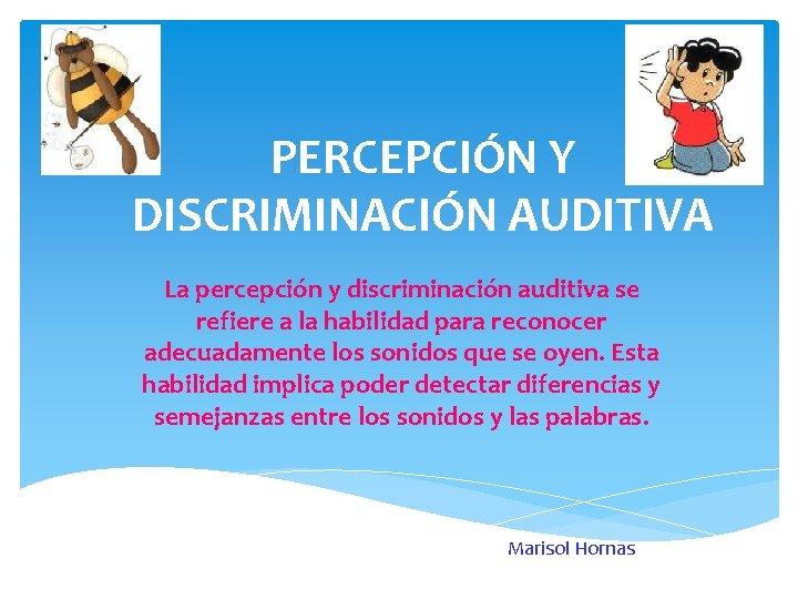 PERCEPCIÓN Y DISCRIMINACIÓN AUDITIVA La percepción y discriminación auditiva se refiere a la habilidad