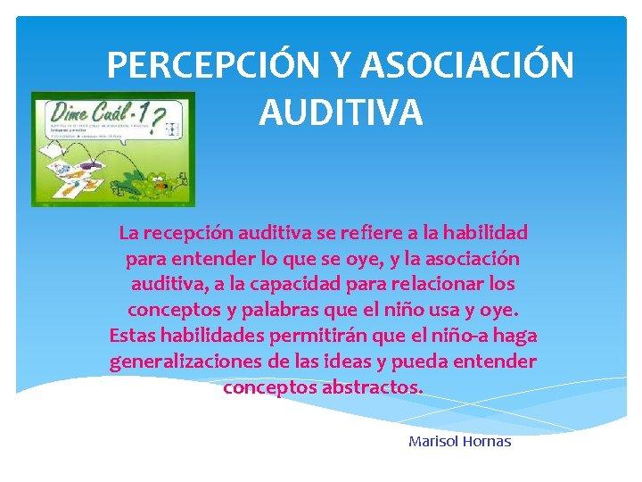 PERCEPCIÓN Y ASOCIACIÓN AUDITIVA La recepción auditiva se refiere a la habilidad para entender