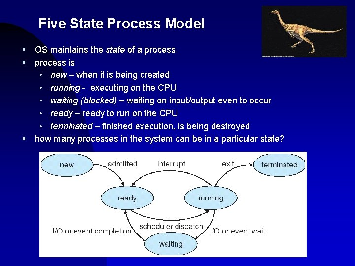 Five State Process Model § § § OS maintains the state of a process