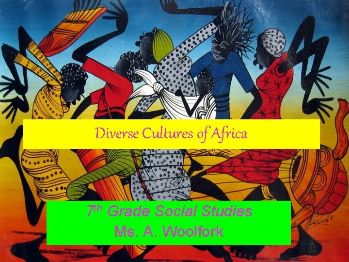 Diverse Cultures of Africa 7 th Grade Social Studies Ms. A. Woolfork