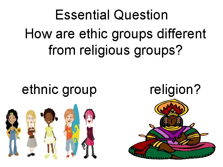 Essential Question How are ethic groups different from religious groups? ethnic group religion?