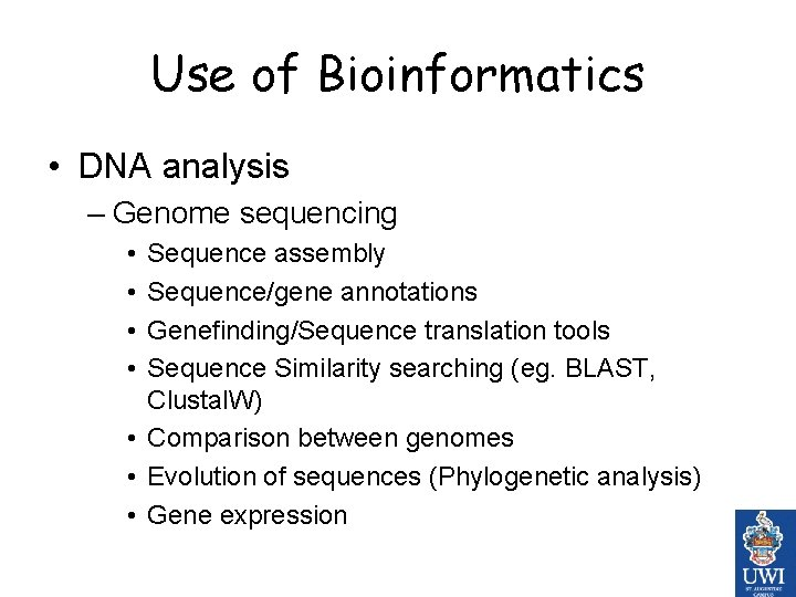 Use of Bioinformatics • DNA analysis – Genome sequencing • • Sequence assembly Sequence/gene