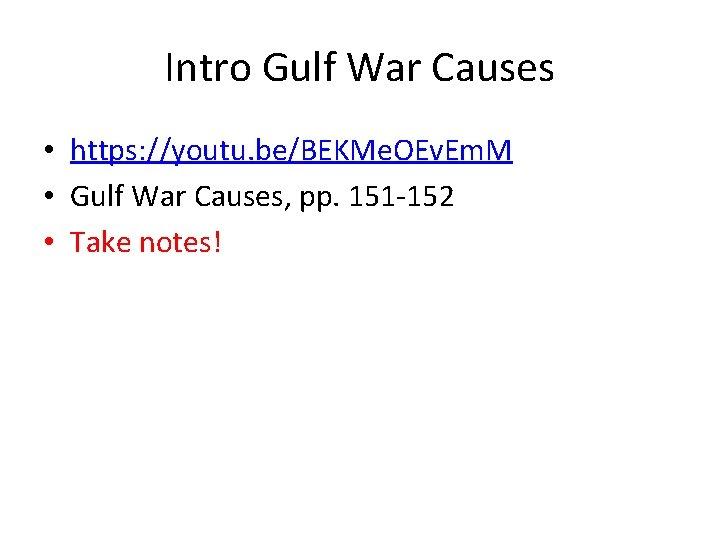 Intro Gulf War Causes • https: //youtu. be/BEKMe. OEv. Em. M • Gulf War