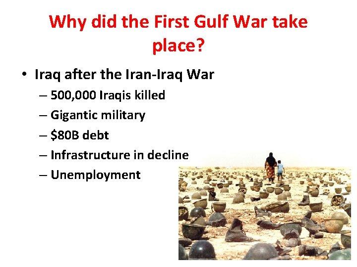 Why did the First Gulf War take place? • Iraq after the Iran-Iraq War