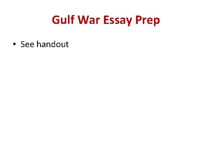 Gulf War Essay Prep • See handout
