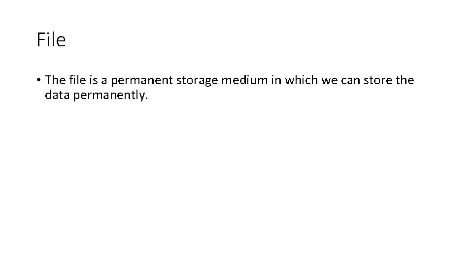 File • The file is a permanent storage medium in which we can store
