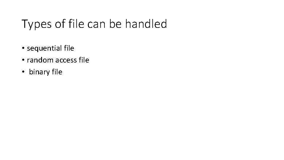 Types of file can be handled • sequential file • random access file •