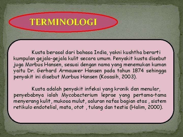 TERMINOLOGI Kusta berasal dari bahasa India, yakni kushtha berarti kumpulan gejala-gejala kulit secara umum.
