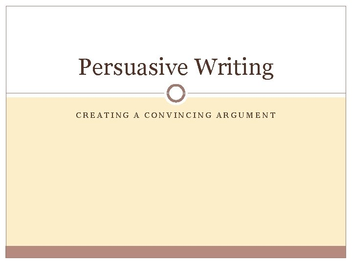 Persuasive Writing CREATING A CONVINCING ARGUMENT