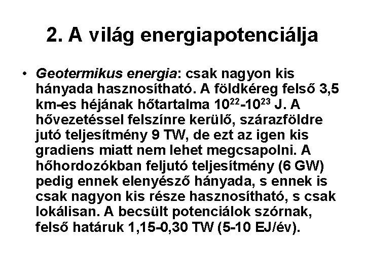 2. A világ energiapotenciálja • Geotermikus energia: csak nagyon kis hányada hasznosítható. A földkéreg