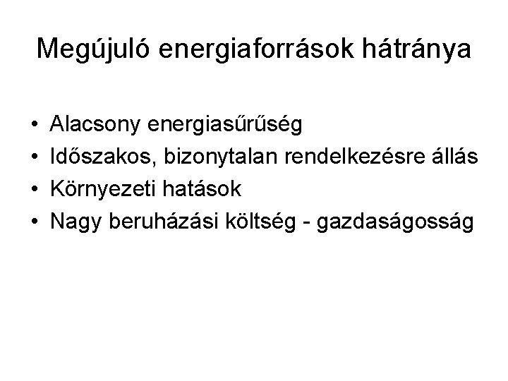 Megújuló energiaforrások hátránya • • Alacsony energiasűrűség Időszakos, bizonytalan rendelkezésre állás Környezeti hatások Nagy