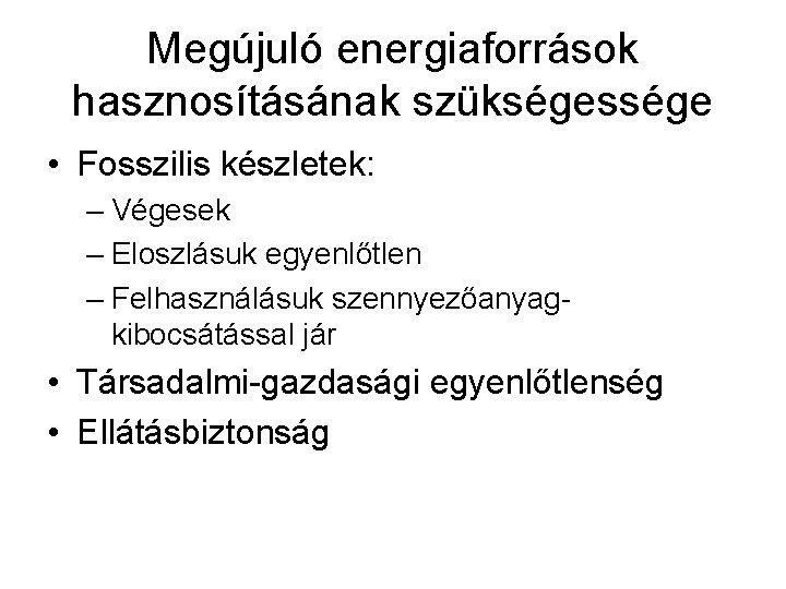 Megújuló energiaforrások hasznosításának szükségessége • Fosszilis készletek: – Végesek – Eloszlásuk egyenlőtlen – Felhasználásuk