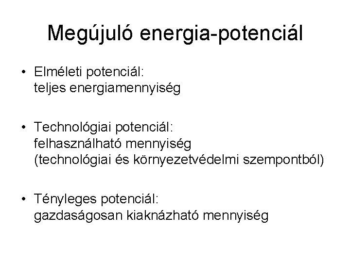 Megújuló energia-potenciál • Elméleti potenciál: teljes energiamennyiség • Technológiai potenciál: felhasználható mennyiség (technológiai és