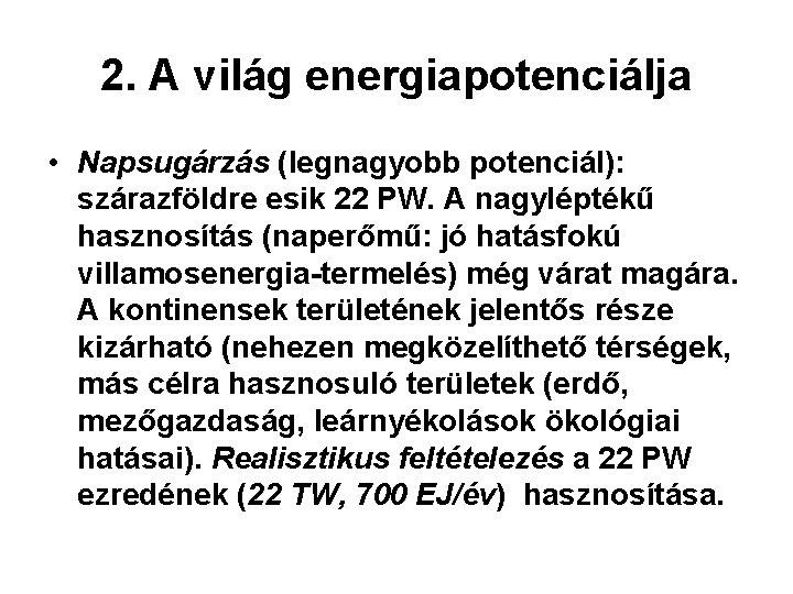 2. A világ energiapotenciálja • Napsugárzás (legnagyobb potenciál): szárazföldre esik 22 PW. A nagyléptékű