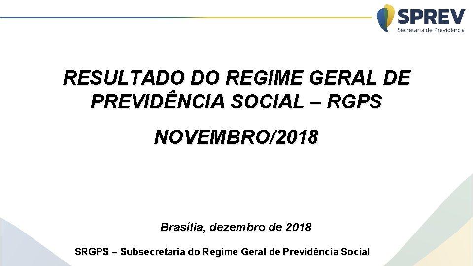 RESULTADO DO REGIME GERAL DE PREVIDÊNCIA SOCIAL – RGPS NOVEMBRO/2018 Brasília, dezembro de 2018