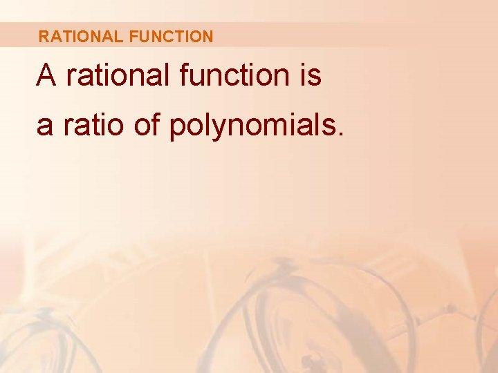 RATIONAL FUNCTION A rational function is a ratio of polynomials.