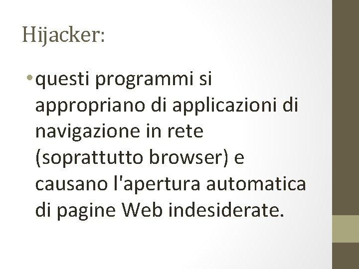 Hijacker: • questi programmi si appropriano di applicazioni di navigazione in rete (soprattutto browser)