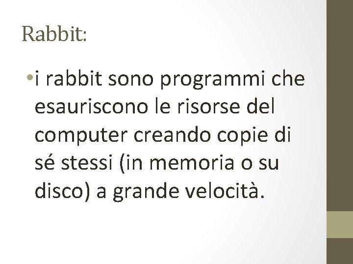 Rabbit: • i rabbit sono programmi che esauriscono le risorse del computer creando copie