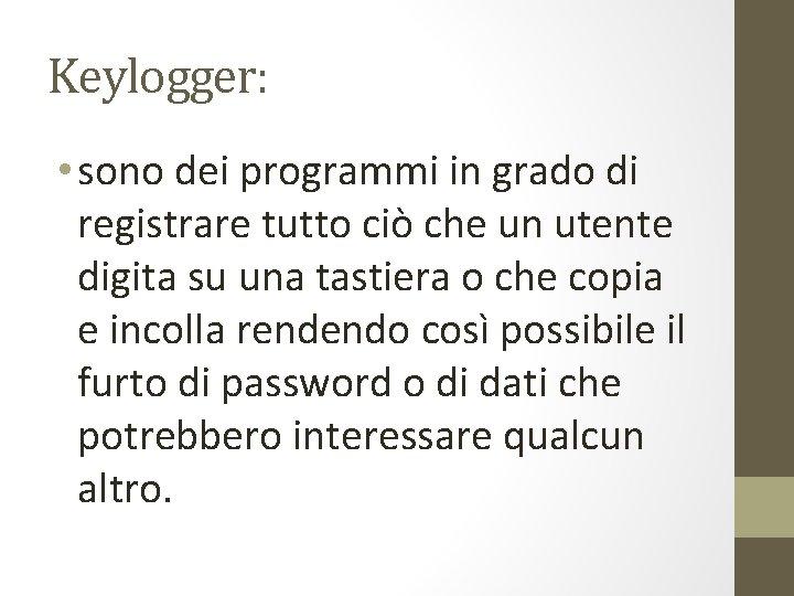 Keylogger: • sono dei programmi in grado di registrare tutto ciò che un utente